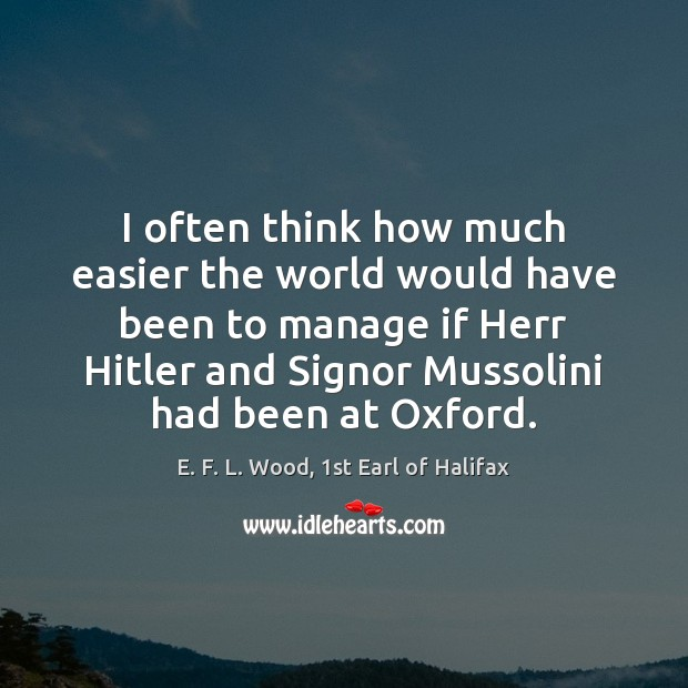 I often think how much easier the world would have been to E. F. L. Wood, 1st Earl of Halifax Picture Quote