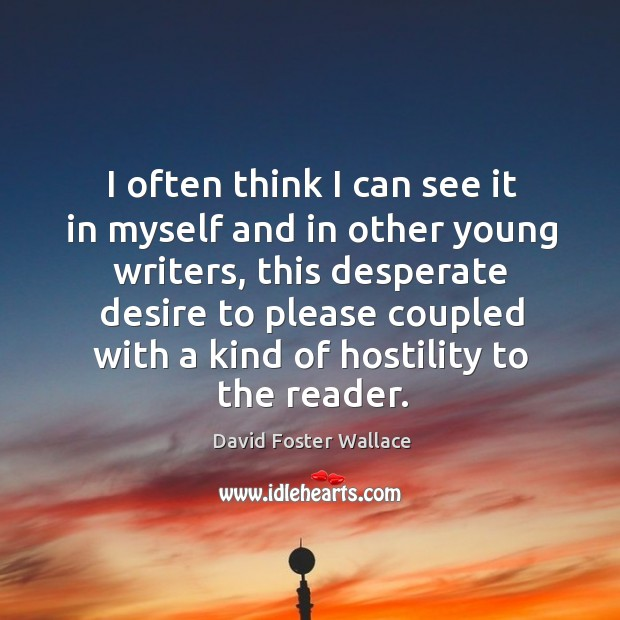 I often think I can see it in myself and in other young writers, this desperate desire to Image