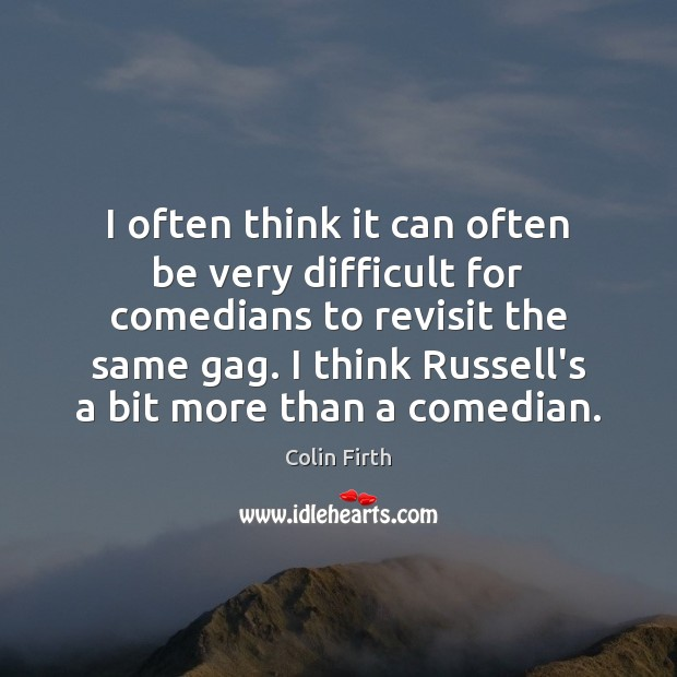 I often think it can often be very difficult for comedians to Colin Firth Picture Quote