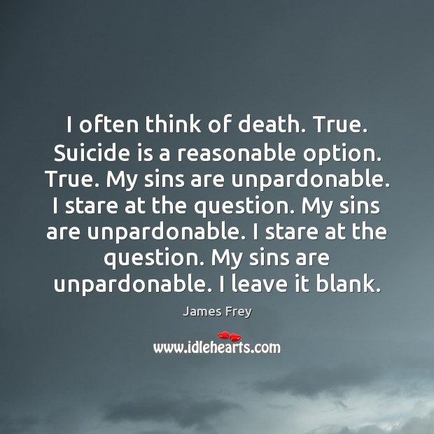 I often think of death. True. Suicide is a reasonable option. True. James Frey Picture Quote