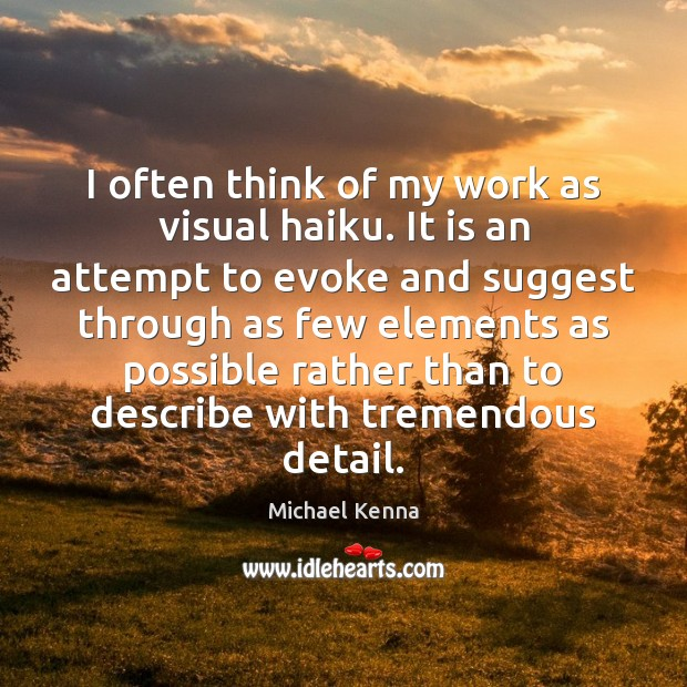 I often think of my work as visual haiku. It is an Image