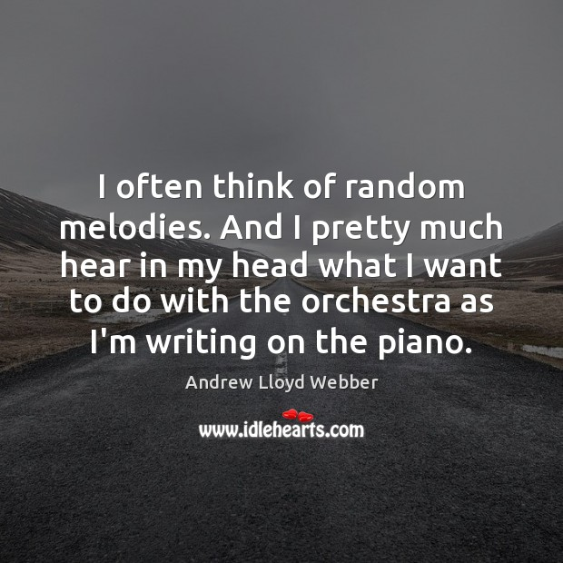 I often think of random melodies. And I pretty much hear in Andrew Lloyd Webber Picture Quote