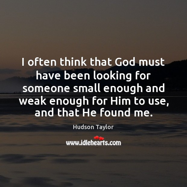 I often think that God must have been looking for someone small Image