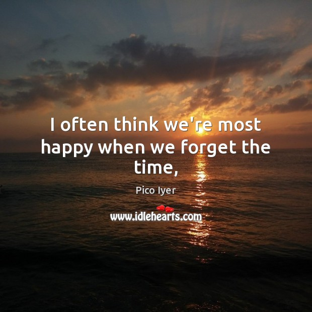 I often think we're most happy when we forget the time, Pico Iyer Picture Quote