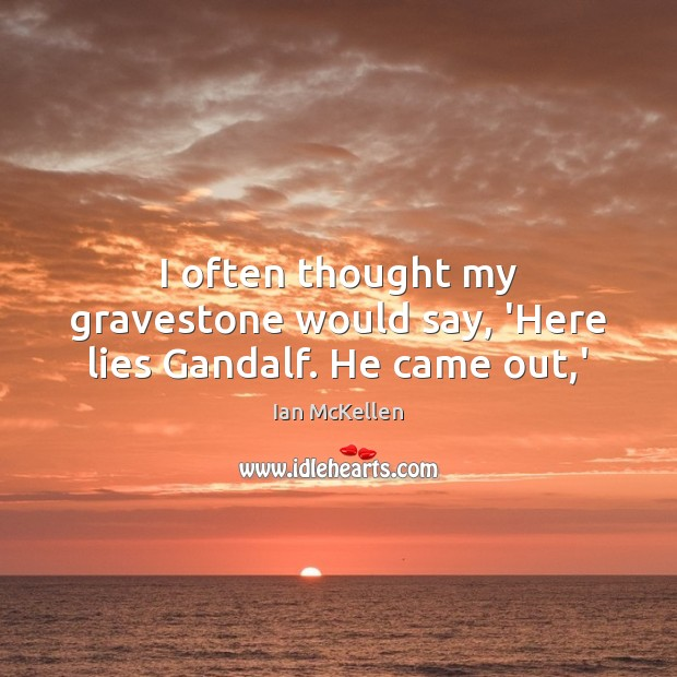 I often thought my gravestone would say, 'Here lies Gandalf. He came out,' Ian McKellen Picture Quote