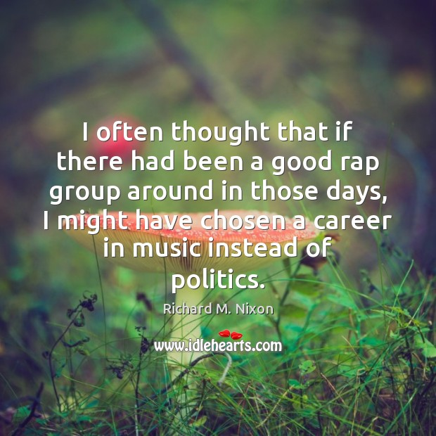 I often thought that if there had been a good rap group Richard M. Nixon Picture Quote