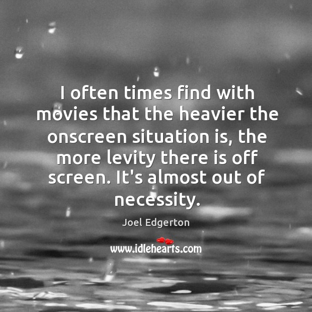 I often times find with movies that the heavier the onscreen situation Joel Edgerton Picture Quote