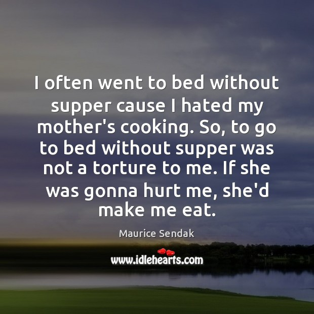 I often went to bed without supper cause I hated my mother's Maurice Sendak Picture Quote