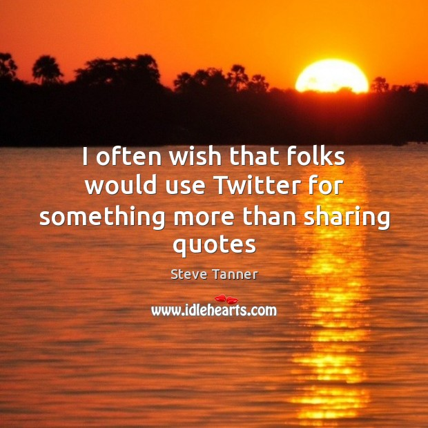 I often wish that folks would use Twitter for something more than sharing quotes Image