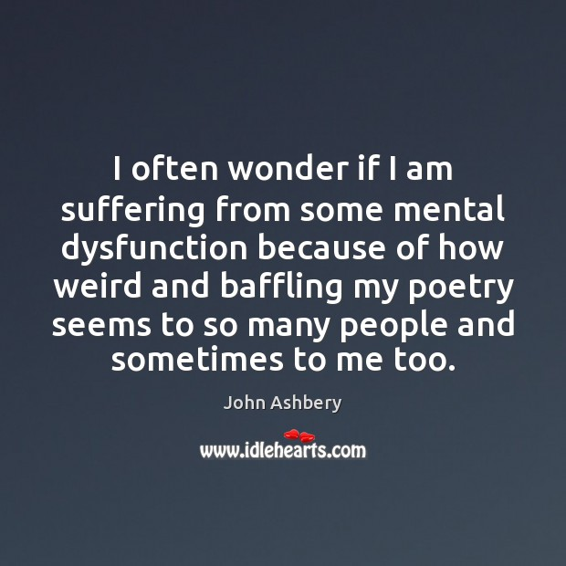 I often wonder if I am suffering from some mental dysfunction because John Ashbery Picture Quote