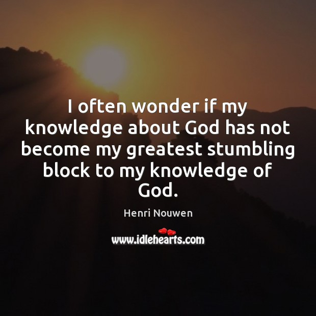I often wonder if my knowledge about God has not become my Image