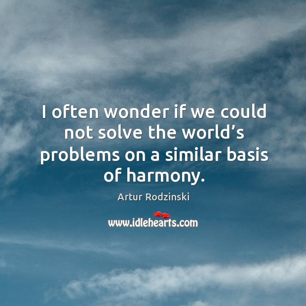 I often wonder if we could not solve the world's problems on a similar basis of harmony. Image