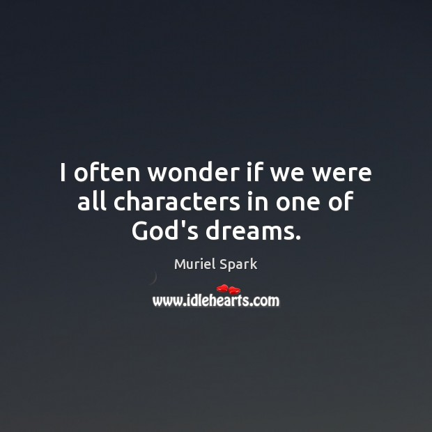 I often wonder if we were all characters in one of God's dreams. Muriel Spark Picture Quote