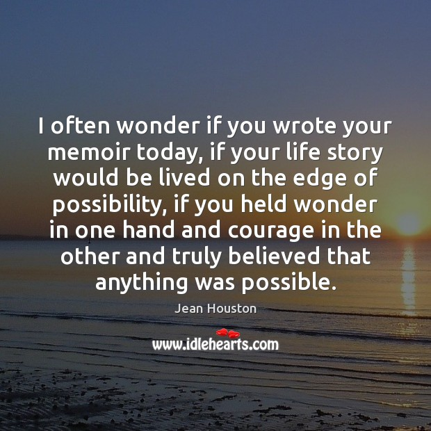 I often wonder if you wrote your memoir today, if your life Image