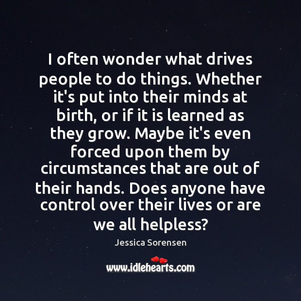 I often wonder what drives people to do things. Whether it's put Jessica Sorensen Picture Quote