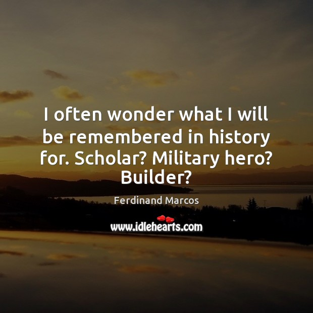 I often wonder what I will be remembered in history for. Scholar? Military hero? Builder? Image