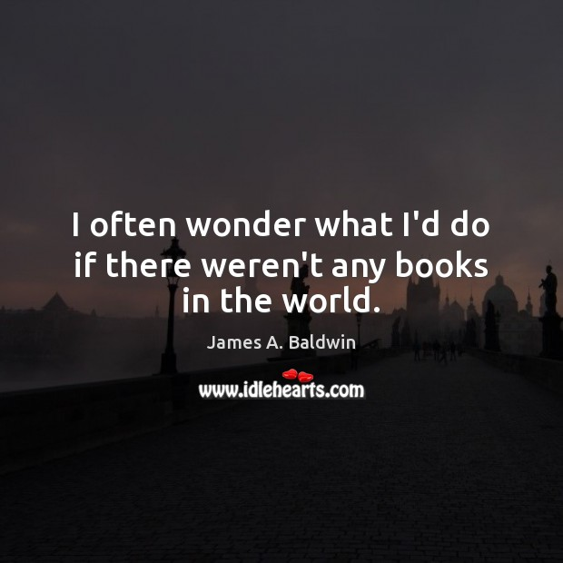 I often wonder what I'd do if there weren't any books in the world. Image