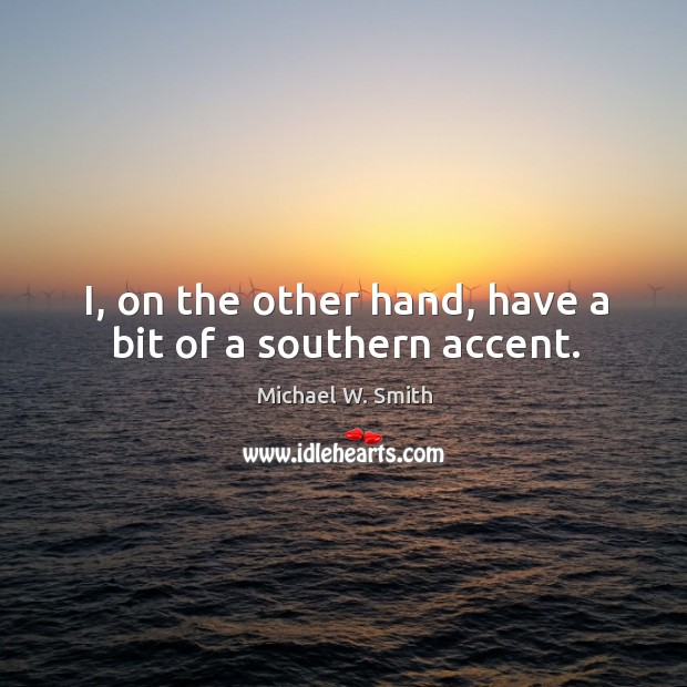 I, on the other hand, have a bit of a southern accent. Image