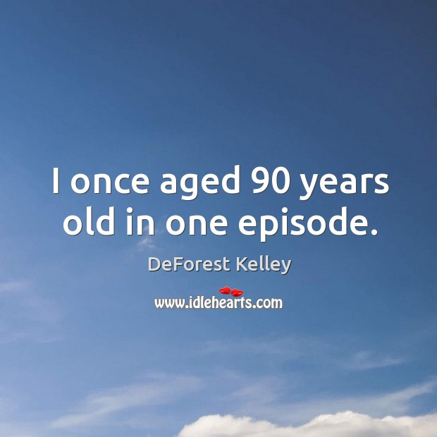 I once aged 90 years old in one episode. Image