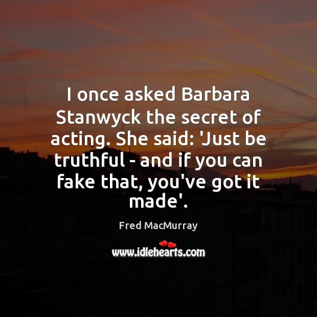 Image, I once asked Barbara Stanwyck the secret of acting. She said: 'Just