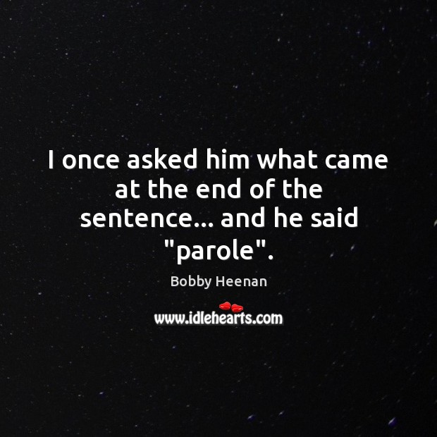 """I once asked him what came at the end of the sentence… and he said """"parole"""". Bobby Heenan Picture Quote"""