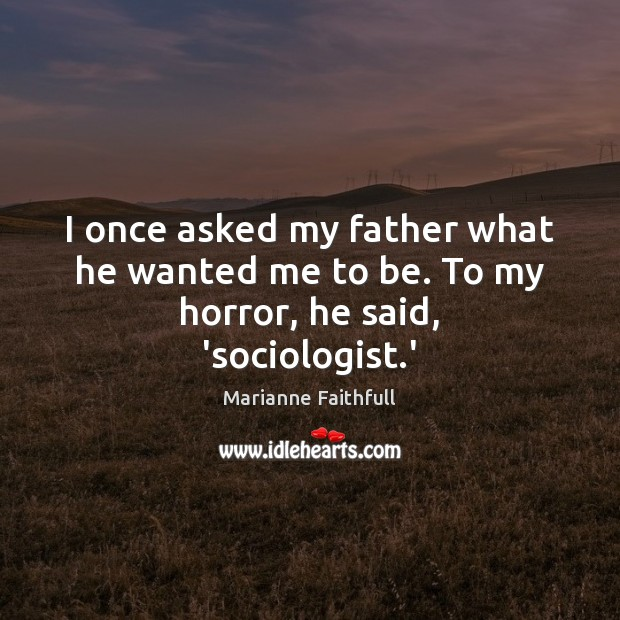 I once asked my father what he wanted me to be. To my horror, he said, 'sociologist.' Marianne Faithfull Picture Quote