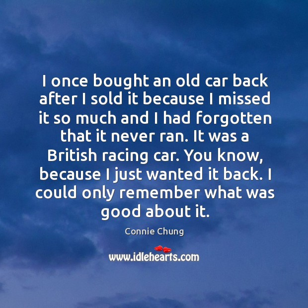 I once bought an old car back after I sold it because I missed it so much and I had forgotten that it never ran. Image