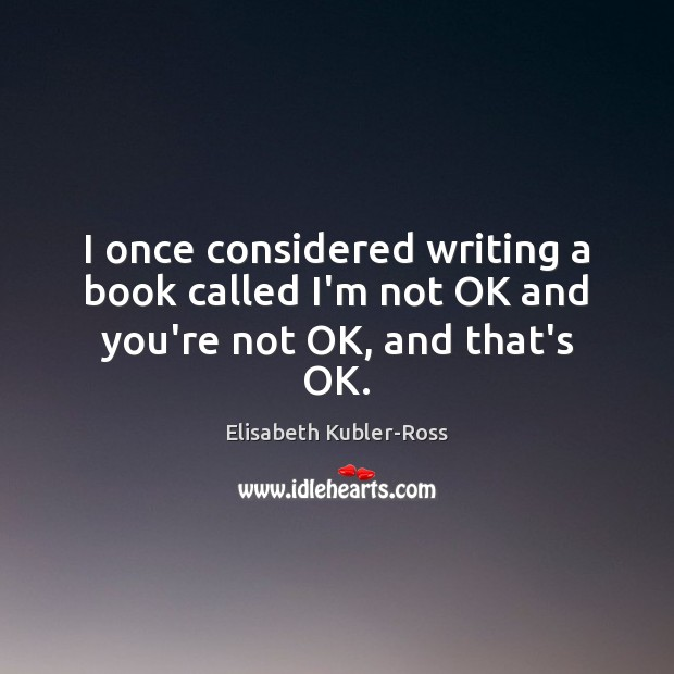 I once considered writing a book called I'm not OK and you're not OK, and that's OK. Elisabeth Kubler-Ross Picture Quote