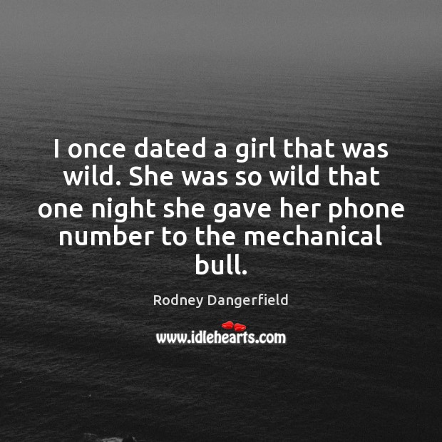 I once dated a girl that was wild. She was so wild Rodney Dangerfield Picture Quote