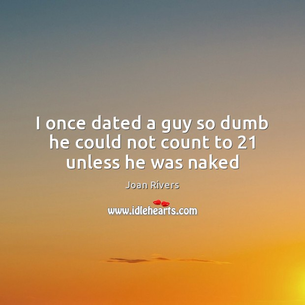 I once dated a guy so dumb he could not count to 21 unless he was naked Joan Rivers Picture Quote
