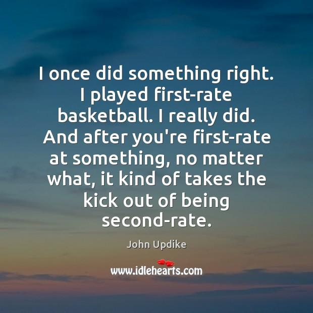 I once did something right. I played first-rate basketball. I really did. Image