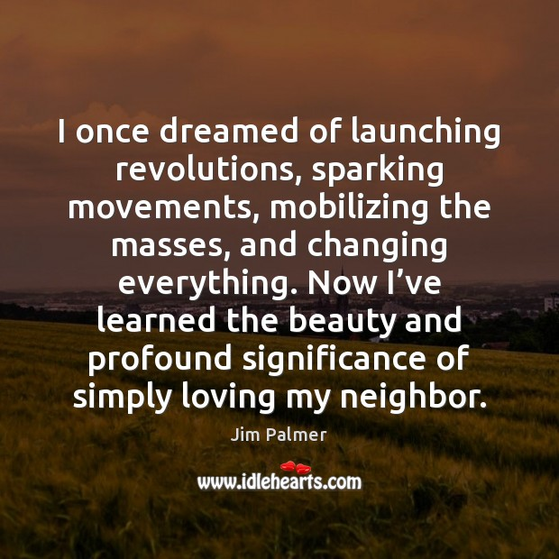 I once dreamed of launching revolutions, sparking movements, mobilizing the masses, and Image