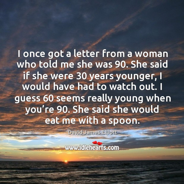 I once got a letter from a woman who told me she was 90. Image