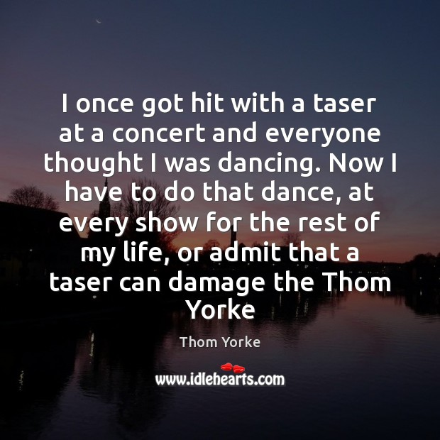 I once got hit with a taser at a concert and everyone Thom Yorke Picture Quote