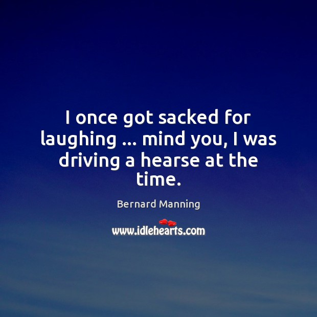 I once got sacked for laughing … mind you, I was driving a hearse at the time. Image