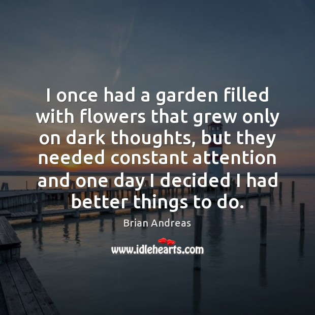 I once had a garden filled with flowers that grew only on Brian Andreas Picture Quote