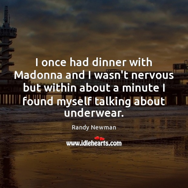 I once had dinner with Madonna and I wasn't nervous but within Randy Newman Picture Quote