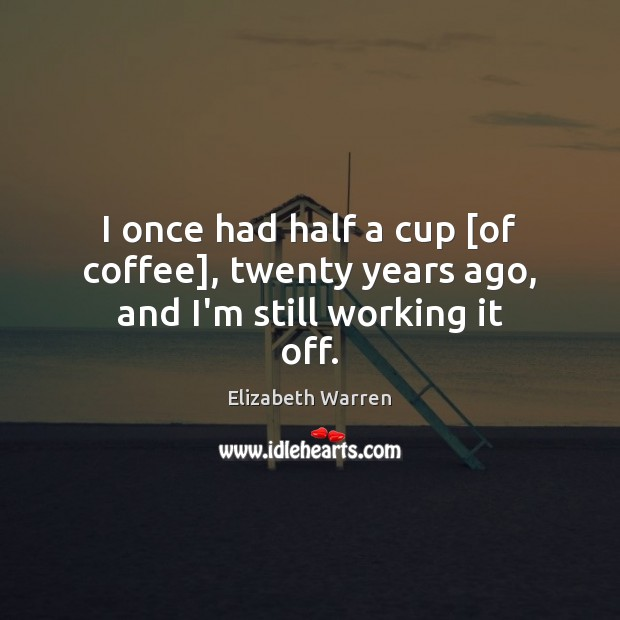 I once had half a cup [of coffee], twenty years ago, and I'm still working it off. Elizabeth Warren Picture Quote
