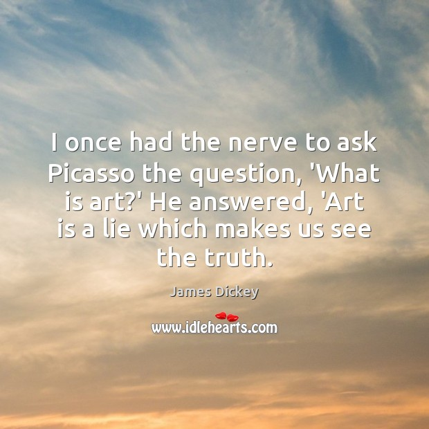 James Dickey Picture Quote image saying: I once had the nerve to ask Picasso the question, 'What is