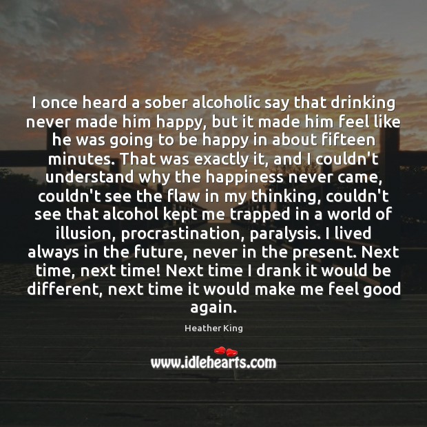 I once heard a sober alcoholic say that drinking never made him Image
