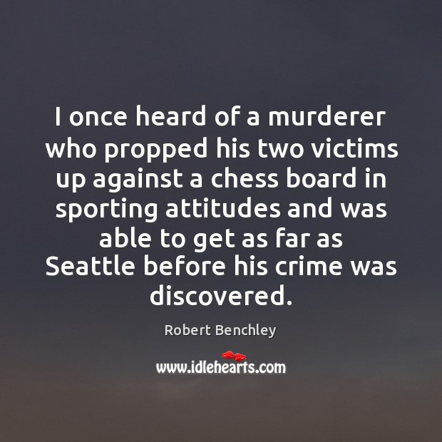 Image, I once heard of a murderer who propped his two victims up