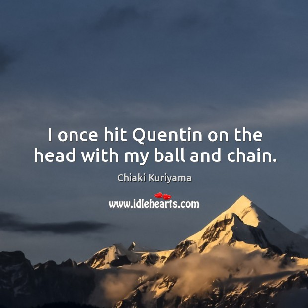 Image, I once hit quentin on the head with my ball and chain.