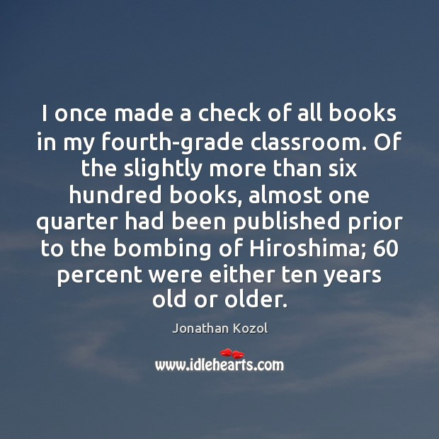 I once made a check of all books in my fourth-grade classroom. Jonathan Kozol Picture Quote