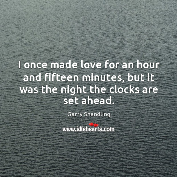 I once made love for an hour and fifteen minutes, but it was the night the clocks are set ahead. Image