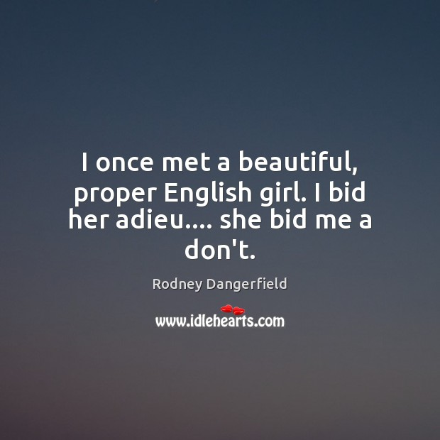 Image, I once met a beautiful, proper English girl. I bid her adieu…. she bid me a don't.