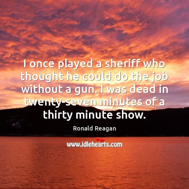 I once played a sheriff who thought he could do the job Ronald Reagan Picture Quote