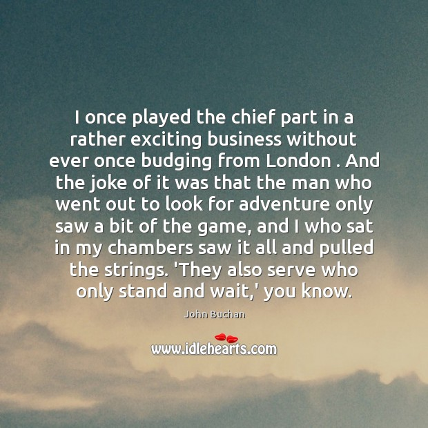 I once played the chief part in a rather exciting business without John Buchan Picture Quote