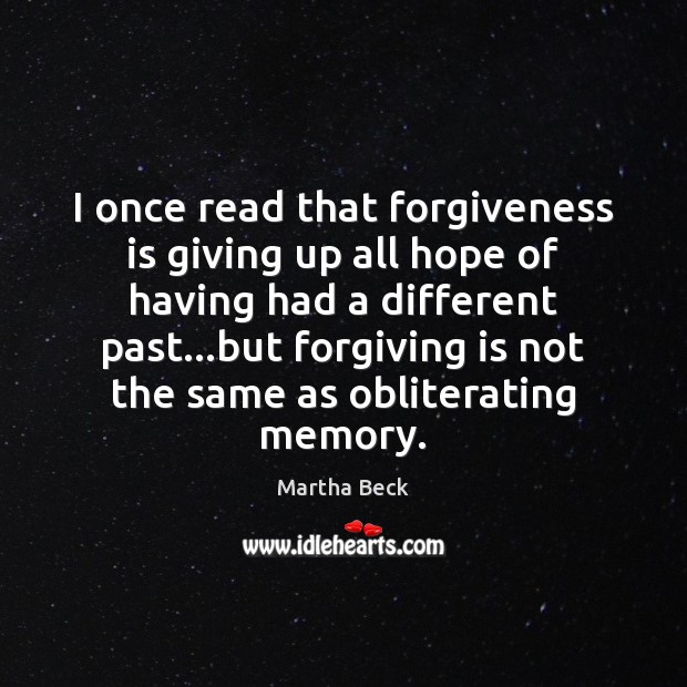 Image, I once read that forgiveness is giving up all hope of having