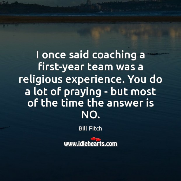 Image, I once said coaching a first-year team was a religious experience. You