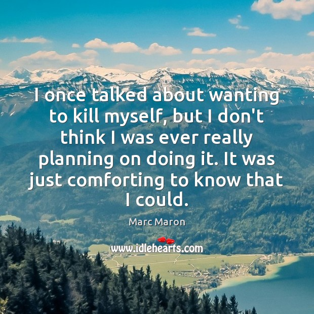I once talked about wanting to kill myself, but I don't think Marc Maron Picture Quote